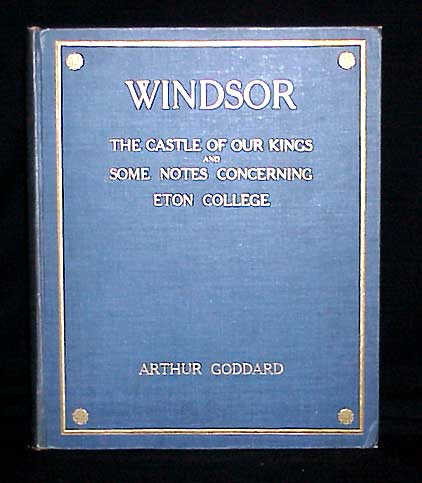 Windsor The Castle of our Kings and Some Notes Concerning Eton College. Arthur Goddard.