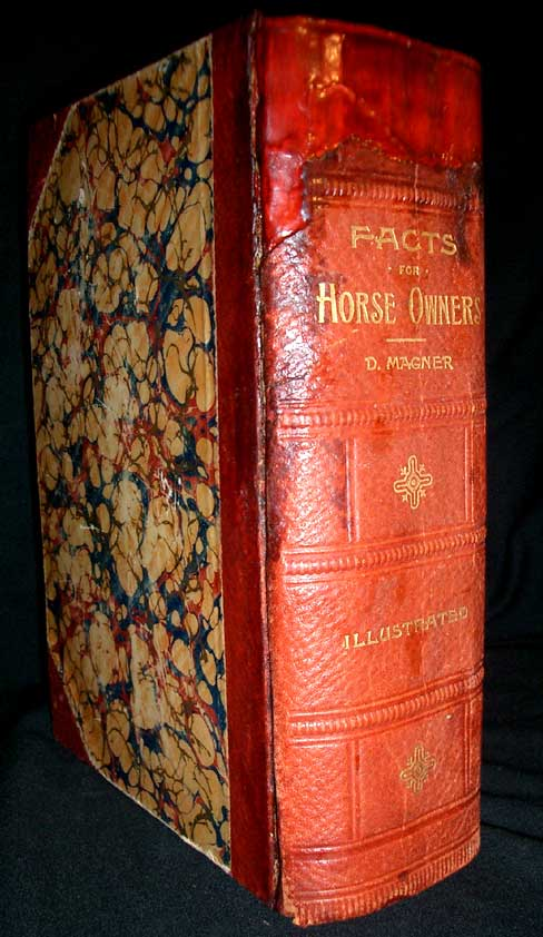 Facts for Horse Owners: A Pictorial Encyclopedia of Practical Instruction, Embracing the Education, Management, and Care of Horses, etc. etc. D. Magner.