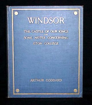 Windsor The Castle of our Kings and Some Notes Concerning Eton College. Arthur Goddard