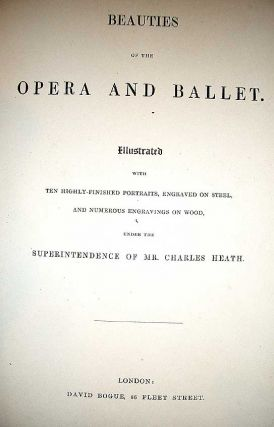 Beauties of the Opera and Ballet. Illustrated with Ten Highly-Finished Portraits, Engraved on Steel and Numerous Engravings on Wood, Under The Superintendence of Mr. Charles Heath.