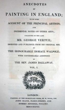 Anecdotes of Painting in England; With Some Account of the Principal Artists; and Incidental Note on Other Arts; Collected by the Late Mr. George Vertue;...