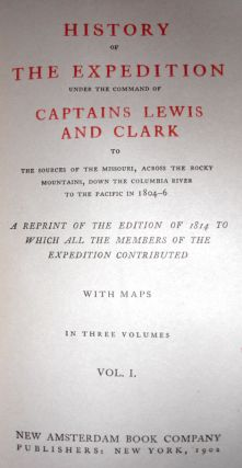 History of the Expedition Under the Command of Captains Lewis and Clark to the Sources of the Missouri, Across the Rocky Mountains, Down the Columbia River to the Pacific in 1804-6. A Reprint of the Edition of 1814 to Which All the Members of the Expedition Contributed.